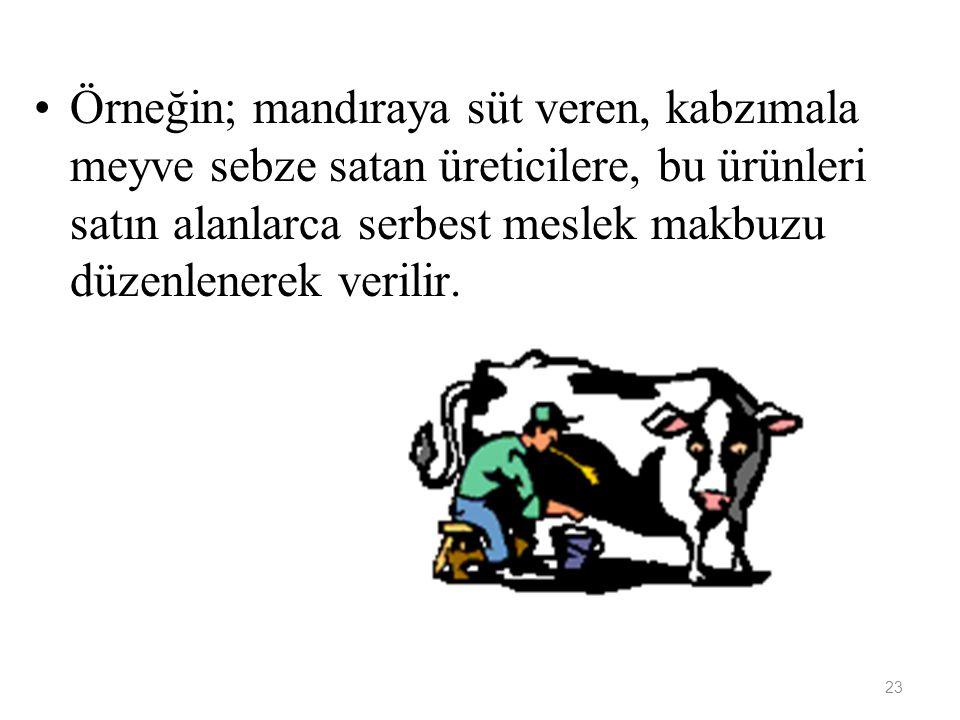 23 Örneğin; mandıraya süt veren, kabzımala meyve sebze satan üreticilere, bu ürünleri satın alanlarca serbest meslek makbuzu düzenlenerek verilir.