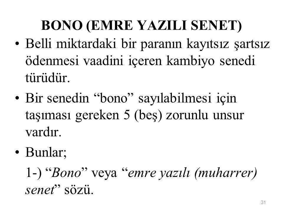 31 BONO (EMRE YAZILI SENET) Belli miktardaki bir paranın kayıtsız şartsız ödenmesi vaadini içeren kambiyo senedi türüdür.