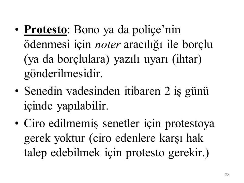 33 Protesto: Bono ya da poliçe'nin ödenmesi için noter aracılığı ile borçlu (ya da borçlulara) yazılı uyarı (ihtar) gönderilmesidir.
