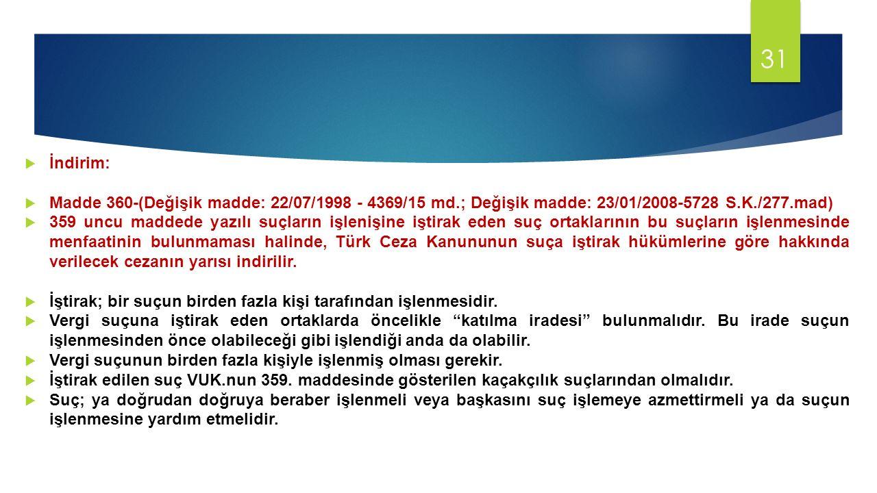  İndirim:  Madde 360-(Değişik madde: 22/07/1998 - 4369/15 md.; Değişik madde: 23/01/2008-5728 S.K./277.mad)  359 uncu maddede yazılı suçların işlenişine iştirak eden suç ortaklarının bu suçların işlenmesinde menfaatinin bulunmaması halinde, Türk Ceza Kanununun suça iştirak hükümlerine göre hakkında verilecek cezanın yarısı indirilir.