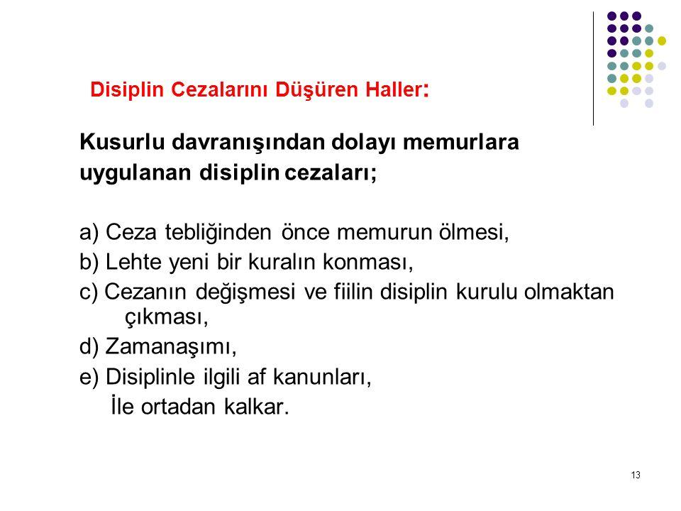13 Disiplin Cezalarını Düşüren Haller : Kusurlu davranışından dolayı memurlara uygulanan disiplin cezaları; a) Ceza tebliğinden önce memurun ölmesi, b