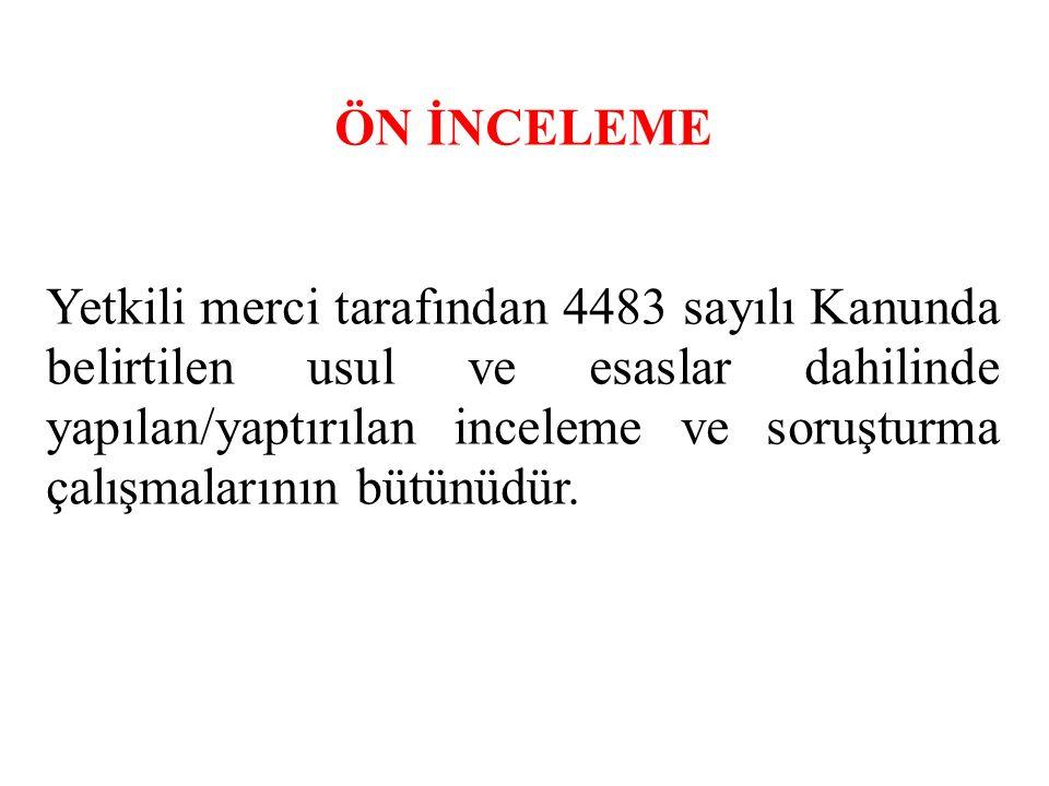 ÖN İNCELEME Yetkili merci tarafından 4483 sayılı Kanunda belirtilen usul ve esaslar dahilinde yapılan/yaptırılan inceleme ve soruşturma çalışmalarının