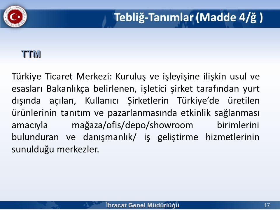 Türkiye Ticaret Merkezi: Kuruluş ve işleyişine ilişkin usul ve esasları Bakanlıkça belirlenen, işletici şirket tarafından yurt dışında açılan, Kullanıcı Şirketlerin Türkiye'de üretilen ürünlerinin tanıtım ve pazarlanmasında etkinlik sağlanması amacıyla mağaza/ofis/depo/showroom birimlerini bulunduran ve danışmanlık/ iş geliştirme hizmetlerinin sunulduğu merkezler.