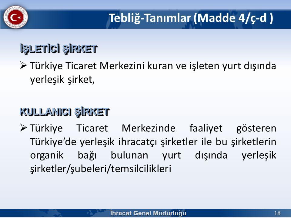  Türkiye Ticaret Merkezini kuran ve işleten yurt dışında yerleşik şirket,  Türkiye Ticaret Merkezinde faaliyet gösteren Türkiye'de yerleşik ihracatçı şirketler ile bu şirketlerin organik bağı bulunan yurt dışında yerleşik şirketler/şubeleri/temsilcilikleri İhracat Genel Müdürlüğü 18 İŞLETİCİ ŞİRKET KULLANICI ŞİRKET Tebliğ-Tanımlar (Madde 4/ç-d )