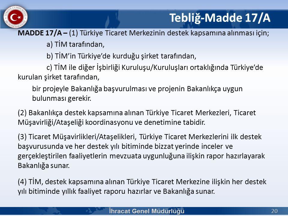 MADDE 17/A – (1) Türkiye Ticaret Merkezinin destek kapsamına alınması için; a) TİM tarafından, b) TİM'in Türkiye'de kurduğu şirket tarafından, c) TİM ile diğer İşbirliği Kuruluşu/Kuruluşları ortaklığında Türkiye'de kurulan şirket tarafından, bir projeyle Bakanlığa başvurulması ve projenin Bakanlıkça uygun bulunması gerekir.