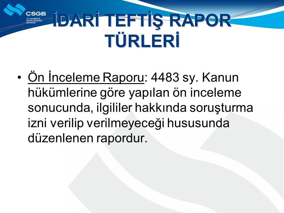 İDARİ TEFTİŞ RAPOR TÜRLERİ Ön İnceleme Raporu: 4483 sy.