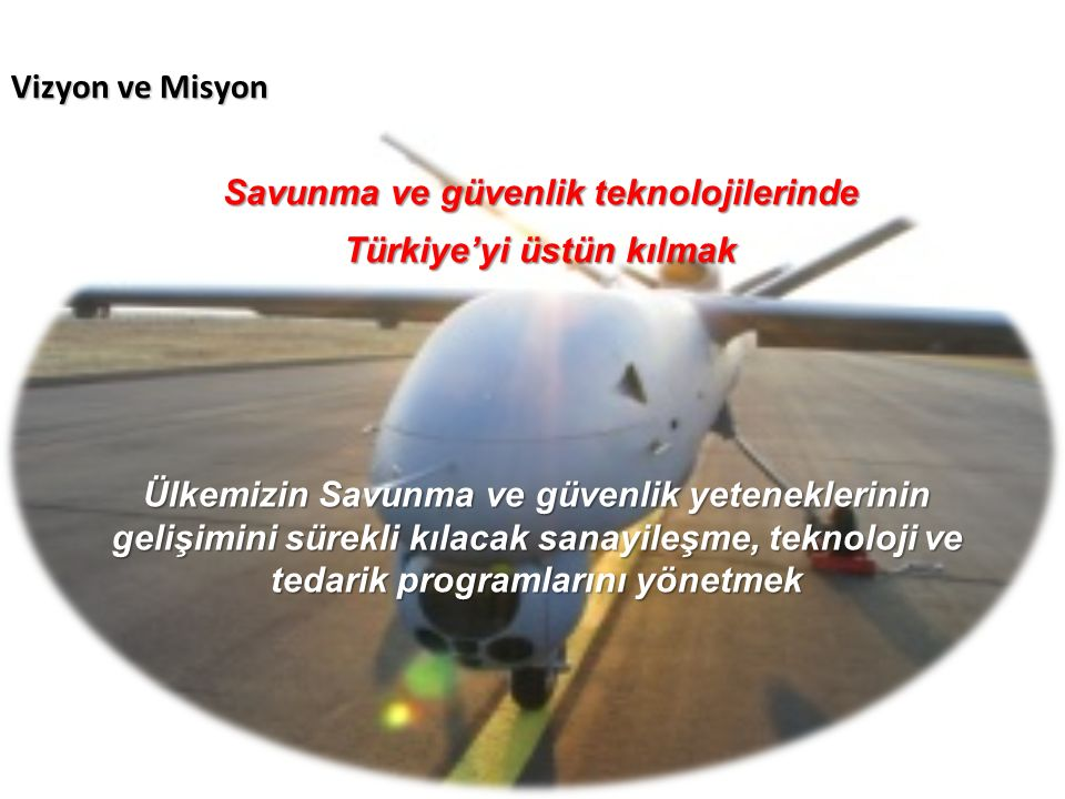 Vizyon ve Misyon Savunma ve güvenlik teknolojilerinde Türkiye'yi üstün kılmak Ülkemizin Savunma ve güvenlik yeteneklerinin gelişimini sürekli kılacak sanayileşme, teknoloji ve tedarik programlarını yönetmek
