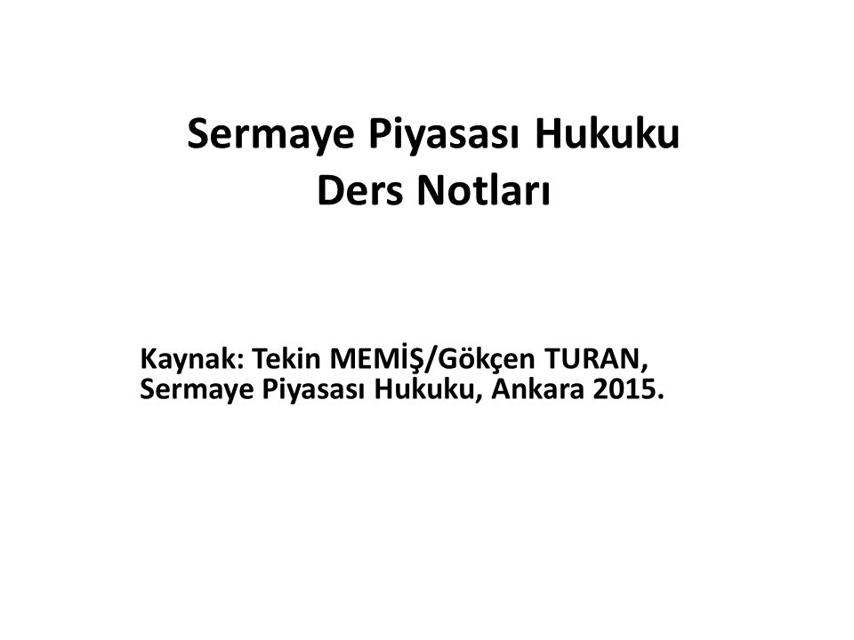 Sermaye Piyasası Hukuku Ders Notları Kaynak: Tekin MEMİŞ/Gökçen TURAN, Sermaye Piyasası Hukuku, Ankara 2015.