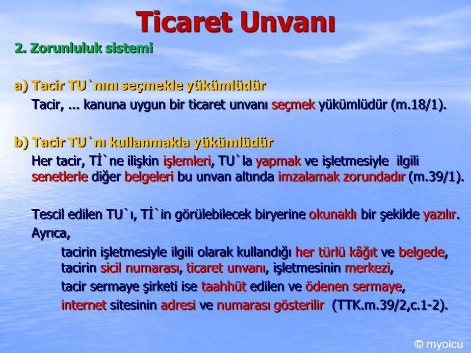 Ticaret Unvanı 2. Zorunluluk sistemi a) Tacir TU`nını seçmekle yükümlüdür Tacir,... kanuna uygun bir ticaret unvanı seçmek yükümlüdür(m.18/1). b) Taci
