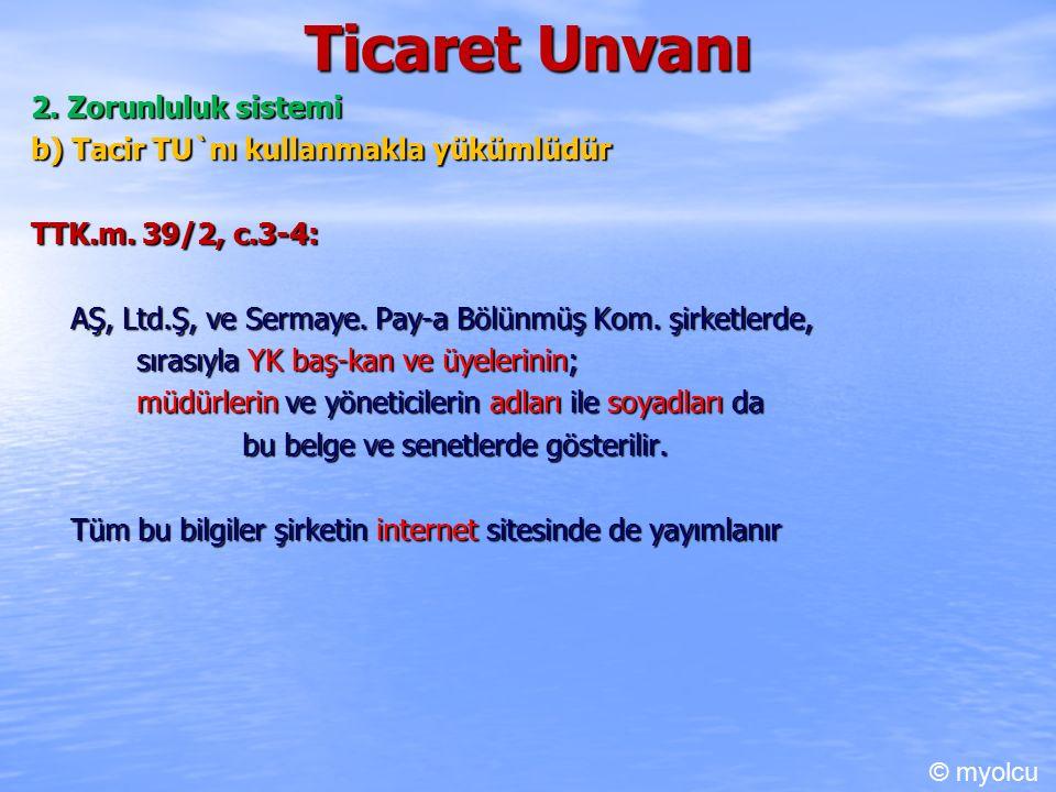 Ticaret Unvanı 2. Zorunluluk sistemi b) Tacir TU`nı kullanmakla yükümlüdür TTK.m.
