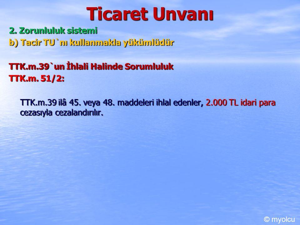 Ticaret Unvanı 2. Zorunluluk sistemi b) Tacir TU`nı kullanmakla yükümlüdür TTK.m.39`un İhlali Halinde Sorumluluk TTK.m. 51/2: TTK.m.39 ilâ 45. veya 48