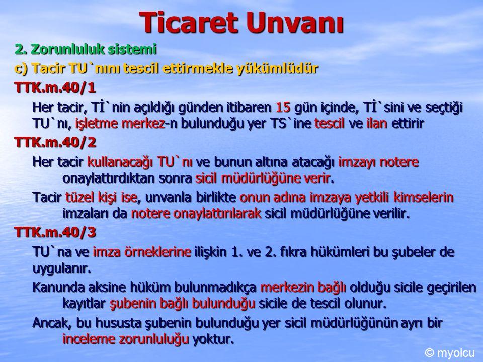 Ticaret Unvanı 2. Zorunluluk sistemi c) Tacir TU`nını tescil ettirmekle yükümlüdür TTK.m.40/1 Her tacir, Tİ`nin açıldığı günden itibaren 15 gün içinde