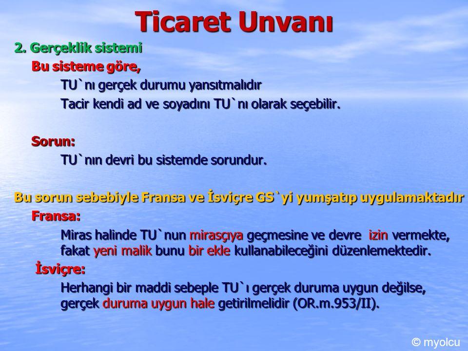 Ticaret Unvanı 2. Gerçeklik sistemi Bu sisteme göre, TU`nı gerçek durumu yansıtmalıdır Tacir kendi ad ve soyadını TU`nı olarak seçebilir. Sorun: TU`nı