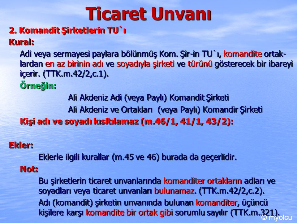 Ticaret Unvanı 2. Komandit Şirketlerin TU`ı Kural: Adi veya sermayesi paylara bölünmüş Kom. Şir-in TU`ı, komandite ortak- lardan en az birinin adı ve