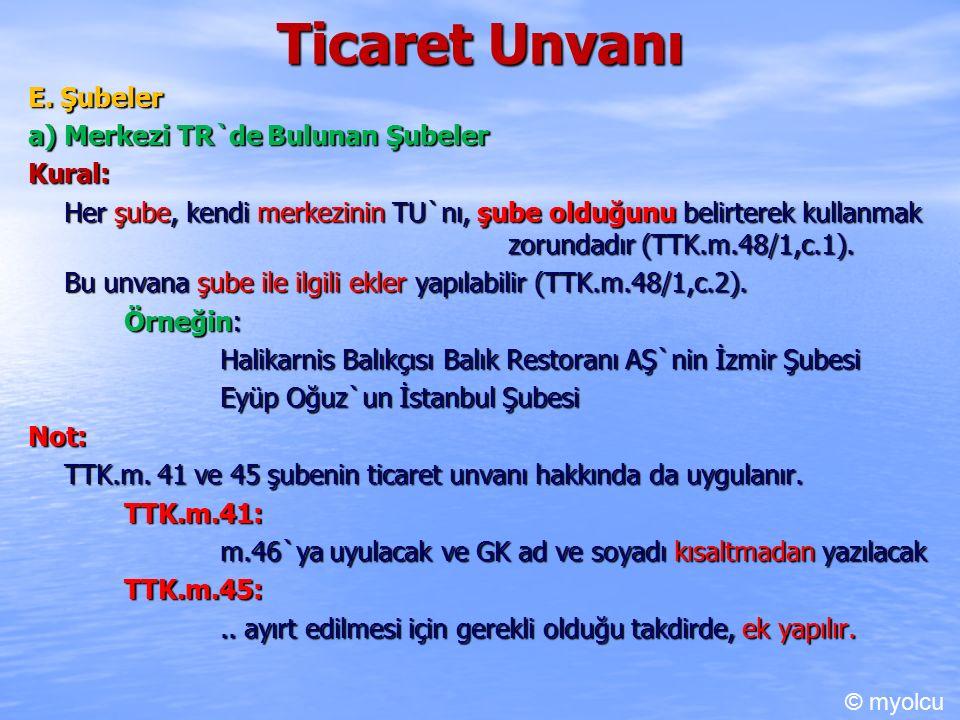 Ticaret Unvanı E. Şubeler a) Merkezi TR`de Bulunan Şubeler Kural: Her şube, kendi merkezinin TU`nı, şube olduğunu belirterek kullanmak zorundadır (TTK