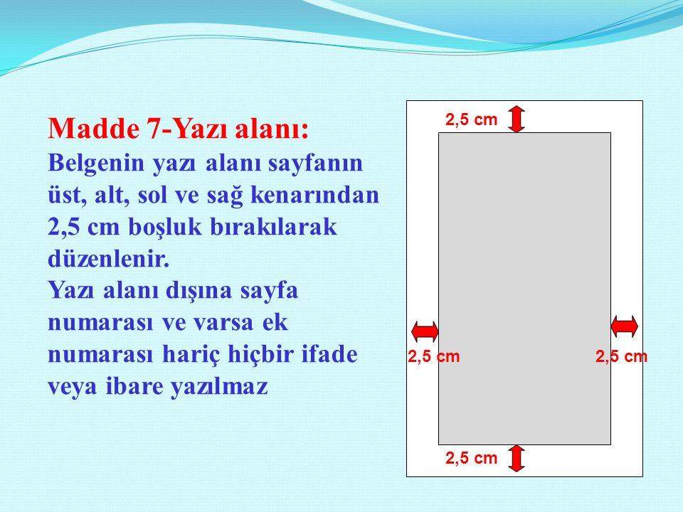 2,5 cm Madde 7-Yazı alanı: Belgenin yazı alanı sayfanın üst, alt, sol ve sağ kenarından 2,5 cm boşluk bırakılarak düzenlenir.