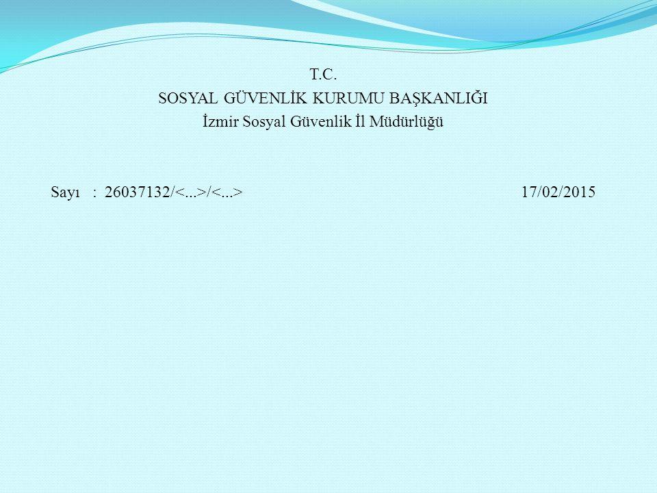 T.C. SOSYAL GÜVENLİK KURUMU BAŞKANLIĞI İzmir Sosyal Güvenlik İl Müdürlüğü Sayı : 26037132/ / 17/02/2015