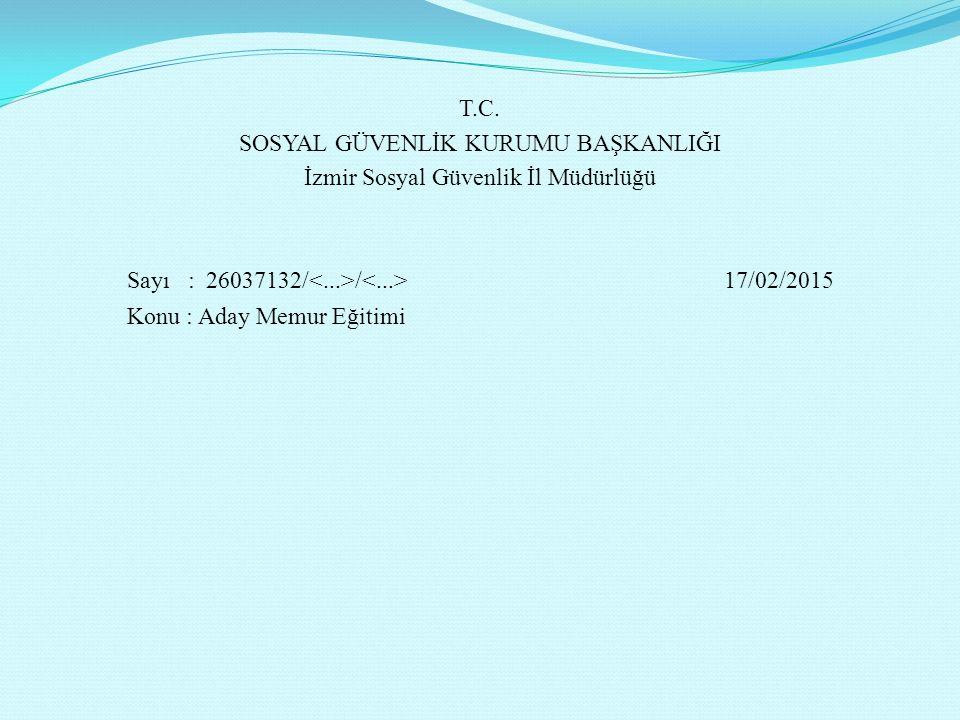 T.C. SOSYAL GÜVENLİK KURUMU BAŞKANLIĞI İzmir Sosyal Güvenlik İl Müdürlüğü Sayı : 26037132/ / 17/02/2015 Konu : Aday Memur Eğitimi