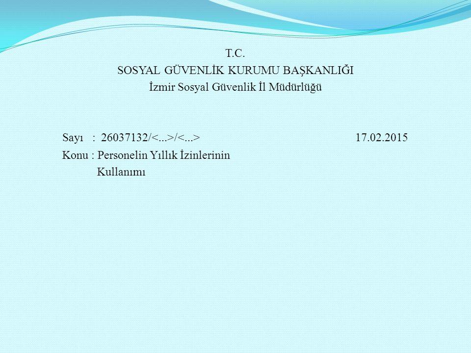 T.C. SOSYAL GÜVENLİK KURUMU BAŞKANLIĞI İzmir Sosyal Güvenlik İl Müdürlüğü Sayı : 26037132/ / 17.02.2015 Konu : Personelin Yıllık İzinlerinin Kullanımı