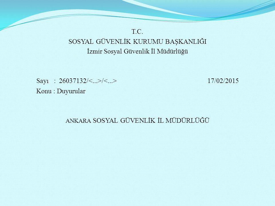 T.C. SOSYAL GÜVENLİK KURUMU BAŞKANLIĞI İzmir Sosyal Güvenlik İl Müdürlüğü Sayı : 26037132/ / 17/02/2015 Konu : Duyurular ANKARA SOSYAL GÜVENLİK İL MÜD