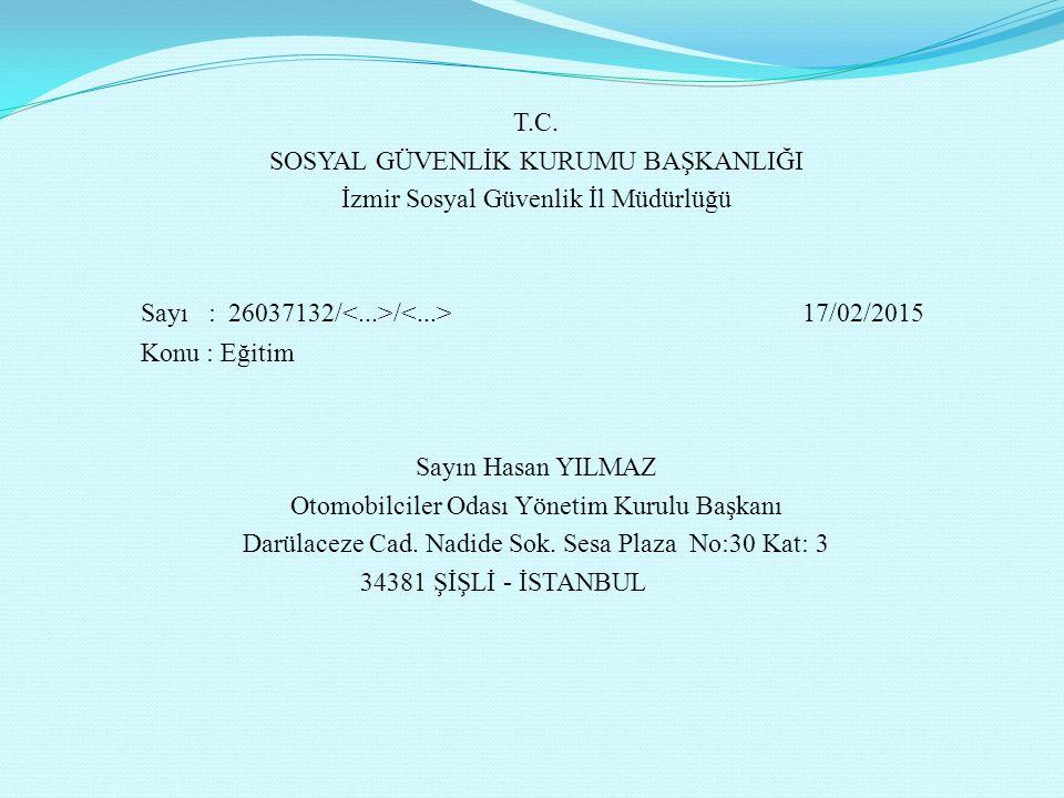 T.C. SOSYAL GÜVENLİK KURUMU BAŞKANLIĞI İzmir Sosyal Güvenlik İl Müdürlüğü Sayı : 26037132/ / 17/02/2015 Konu : Eğitim Sayın Hasan YILMAZ Otomobilciler