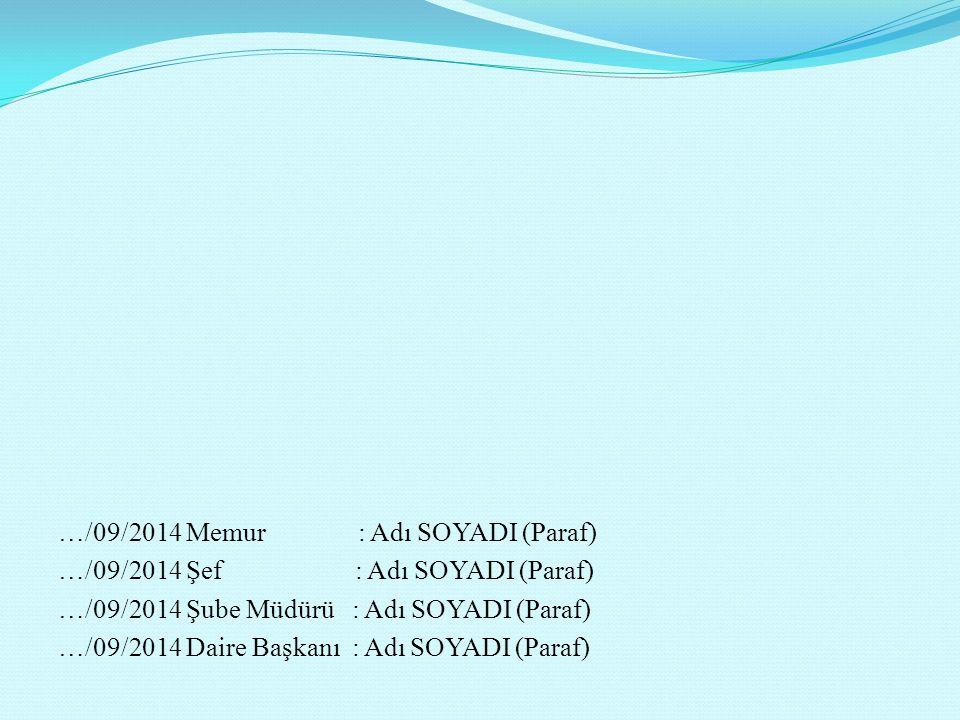 …/09/2014 Memur : Adı SOYADI (Paraf) …/09/2014 Şef : Adı SOYADI (Paraf) …/09/2014 Şube Müdürü : Adı SOYADI (Paraf) …/09/2014 Daire Başkanı : Adı SOYADI (Paraf)