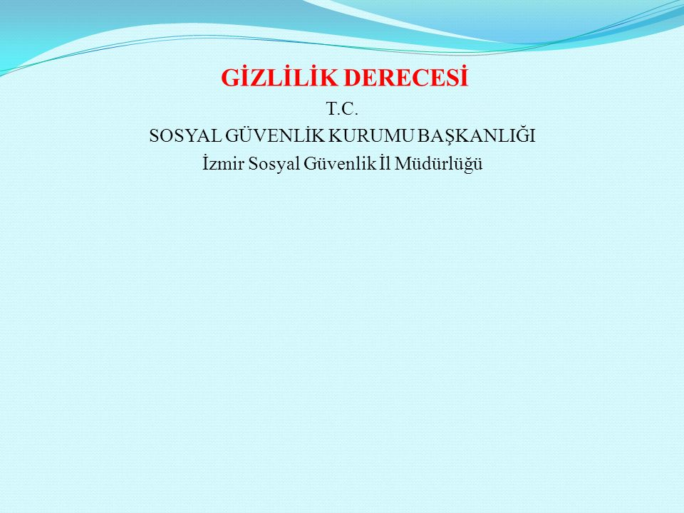 GİZLİLİK DERECESİ T.C. SOSYAL GÜVENLİK KURUMU BAŞKANLIĞI İzmir Sosyal Güvenlik İl Müdürlüğü