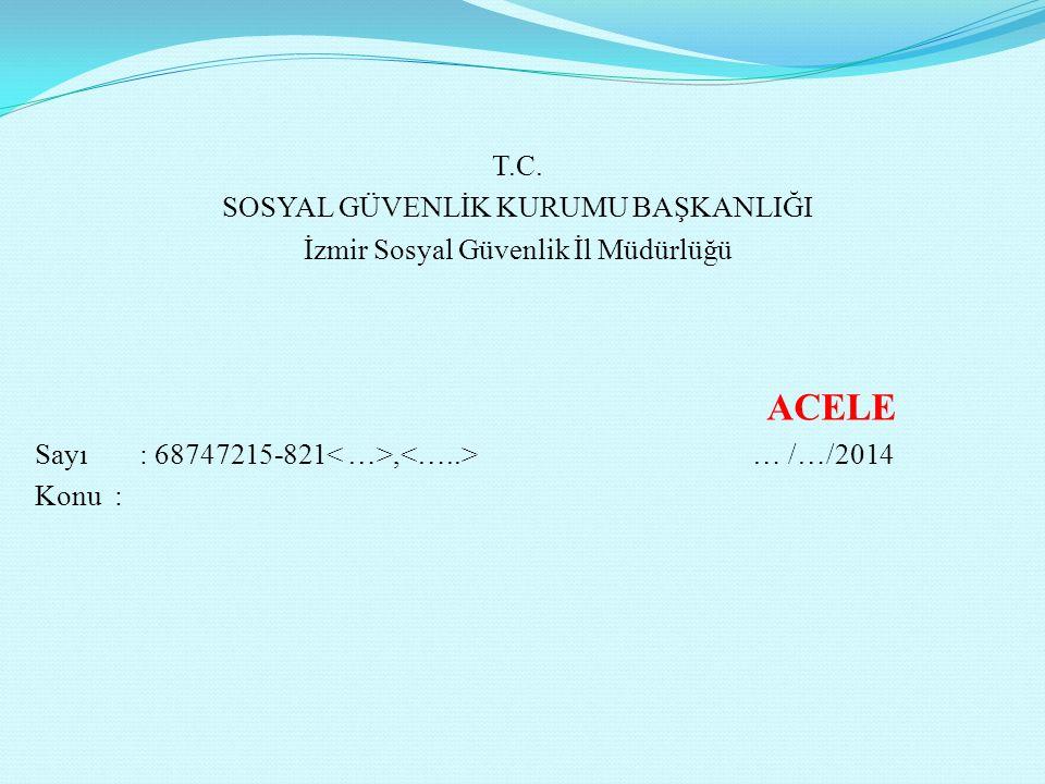 T.C. SOSYAL GÜVENLİK KURUMU BAŞKANLIĞI İzmir Sosyal Güvenlik İl Müdürlüğü ACELE Sayı: 68747215-821, … /…/2014 Konu :