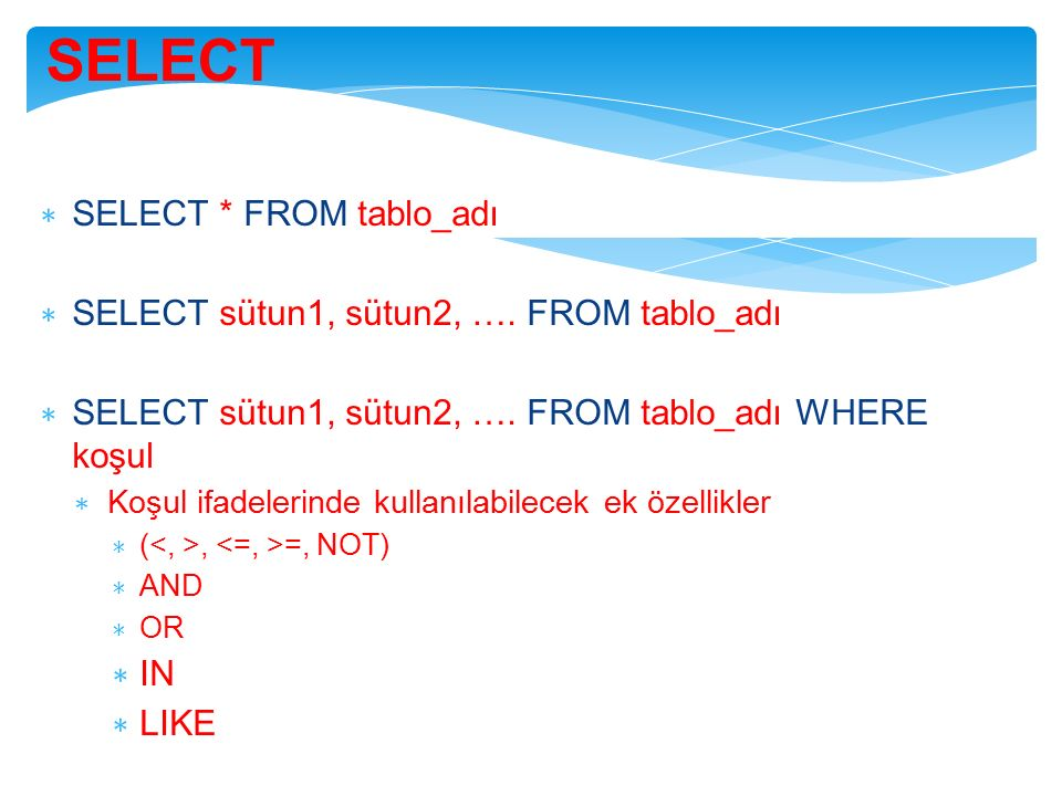 SELECT ∗ SELECT * FROM tablo_adı ∗ SELECT sütun1, sütun2, …. FROM tablo_adı ∗ SELECT sütun1, sütun2, …. FROM tablo_adı WHERE koşul ∗ Koşul ifadelerind