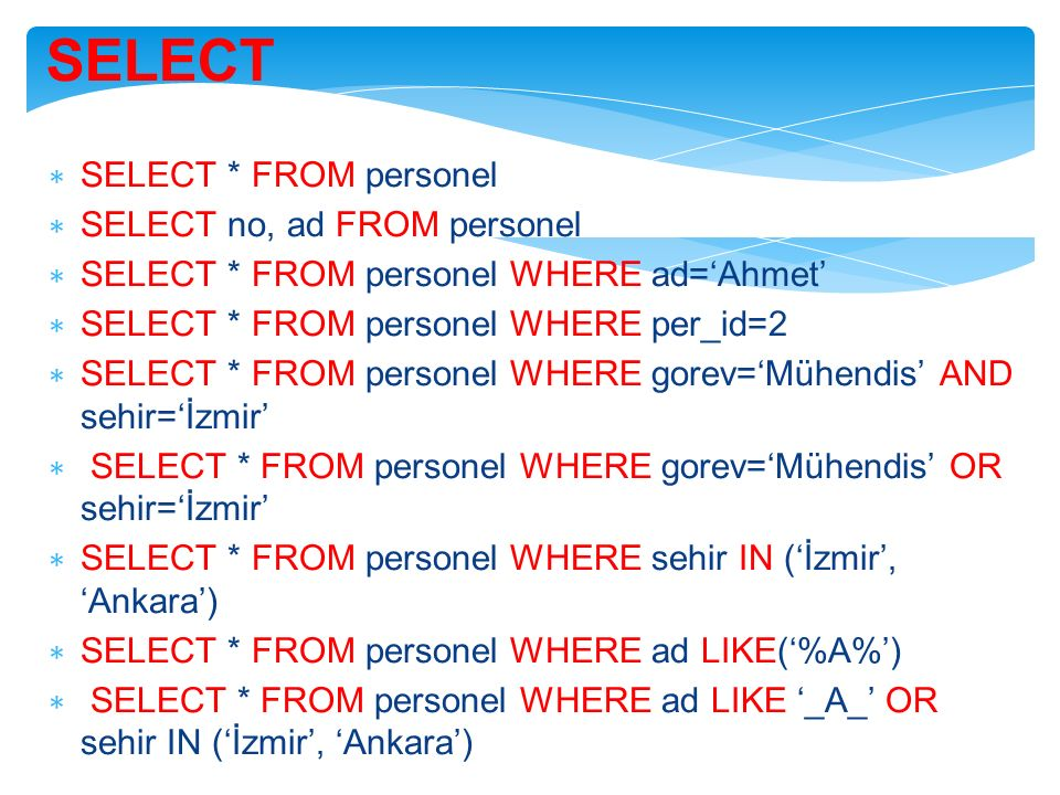SELECT ∗ SELECT * FROM personel ∗ SELECT no, ad FROM personel ∗ SELECT * FROM personel WHERE ad='Ahmet' ∗ SELECT * FROM personel WHERE per_id=2 ∗ SELE