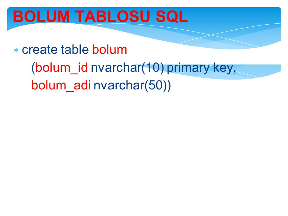 BOLUM TABLOSU SQL ∗ create table bolum (bolum_id nvarchar(10) primary key, bolum_adi nvarchar(50))
