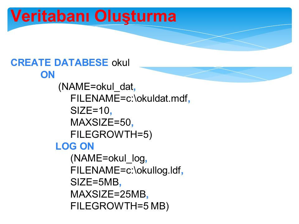 Veritabanı Oluşturma CREATE DATABESE okul ON (NAME=okul_dat, FILENAME=c:\okuldat.mdf, SIZE=10, MAXSIZE=50, FILEGROWTH=5) LOG ON (NAME=okul_log, FILENA
