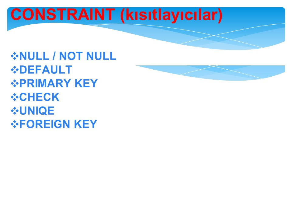 CONSTRAINT (kısıtlayıcılar) ❖ NULL / NOT NULL ❖ DEFAULT ❖ PRIMARY KEY ❖ CHECK ❖ UNIQE ❖ FOREIGN KEY