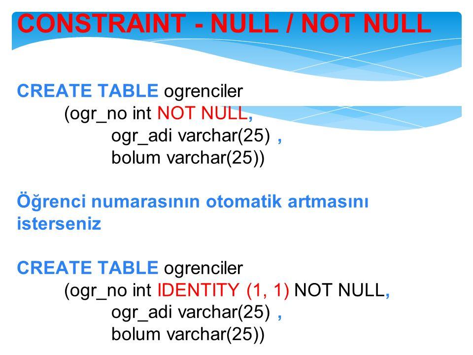 CONSTRAINT - NULL / NOT NULL CREATE TABLE ogrenciler (ogr_no int NOT NULL, ogr_adi varchar(25), bolum varchar(25)) Öğrenci numarasının otomatik artmas