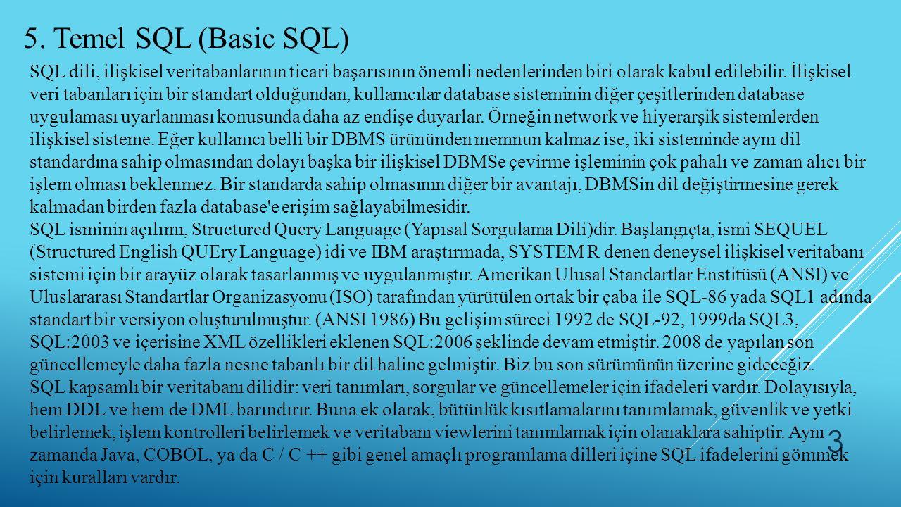 3 5. Temel SQL (Basic SQL) SQL dili, ilişkisel veritabanlarının ticari başarısının önemli nedenlerinden biri olarak kabul edilebilir. İlişkisel veri t