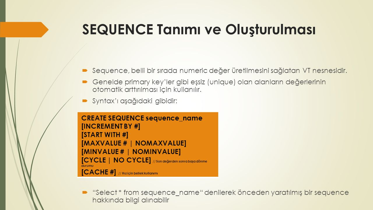 SEQUENCE Tanımı ve Oluşturulması  Sequence, belli bir sırada numeric değer üretilmesini sağlatan VT nesnesidir.  Genelde primary key'ler gibi eşsiz