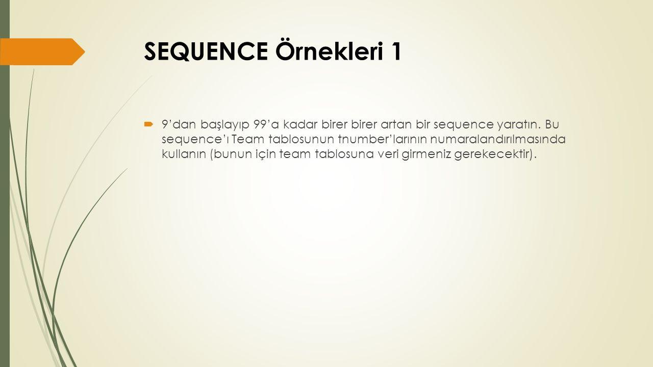 SEQUENCE Örnekleri 1  9'dan başlayıp 99'a kadar birer birer artan bir sequence yaratın. Bu sequence'ı Team tablosunun tnumber'larının numaralandırılm