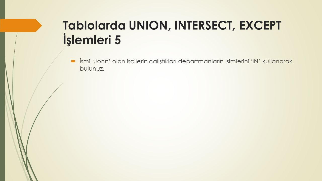Tablolarda UNION, INTERSECT, EXCEPT İşlemleri 5  İsmi 'John' olan işçilerin çalıştıkları departmanların isimlerini 'IN' kullanarak bulunuz.