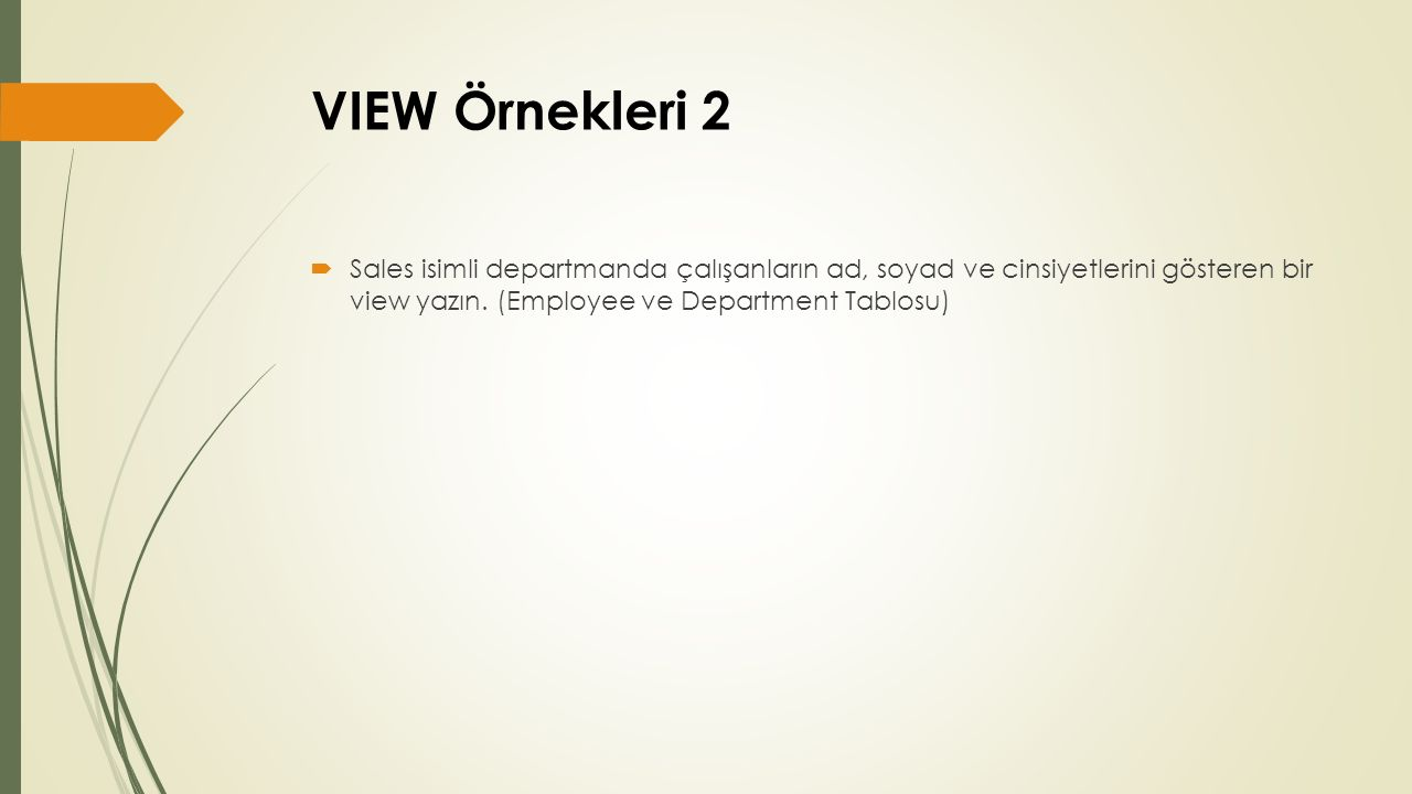 VIEW Örnekleri Cevap 2 CREATE VIEW sales_calisanlari AS SELECT fname, lname, sex FROM employee e, department d WHERE dname = Sales AND d.dnumber = e.dno;