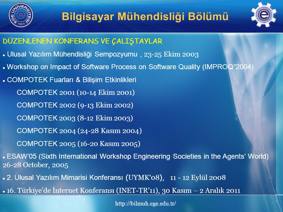 http://bilmuh.ege.edu.tr/ Bilgisayar Mühendisliği Bölümü DÜZENLENEN KONFERANS VE ÇALIŞTAYLAR Ulusal Yazılım Mühendisliği Sempozyumu, 23-25 Ekim 2003 Workshop on Impact of Software Process on Software Quality (IMPROQ 2004) COMPOTEK Fuarları & Bilişim Etkinlikleri COMPOTEK 2001 (10-14 Ekim 2001) COMPOTEK 2002 (9-13 Ekim 2002) COMPOTEK 2003 (8-12 Ekim 2003) COMPOTEK 2004 (24-28 Kasım 2004) COMPOTEK 2005 (16-20 Kasım 2005) ESAW'05 (Sixth International Workshop Engineering Societies in the Agents' World) 26-28 October, 2005 2.