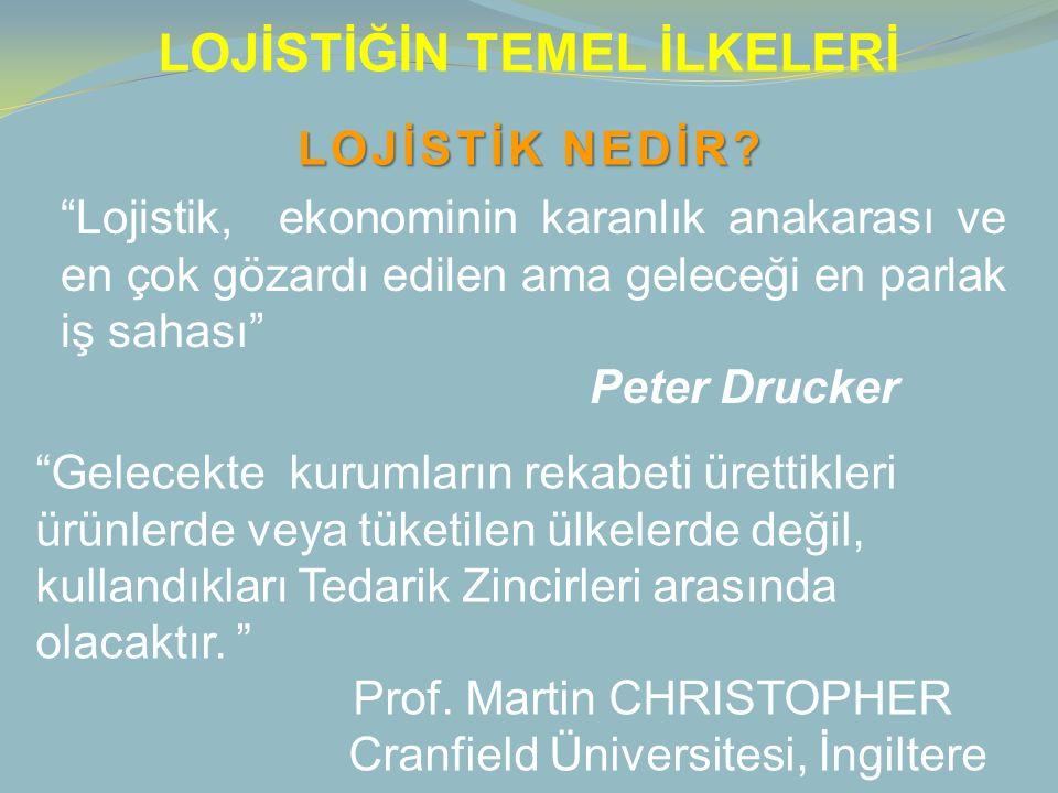 """LOJİSTİĞİN TEMEL İLKELERİ """"Lojistik, ekonominin karanlık anakarası ve en çok gözardı edilen ama geleceği en parlak iş sahası"""" Peter Drucker """"Gelecekte"""