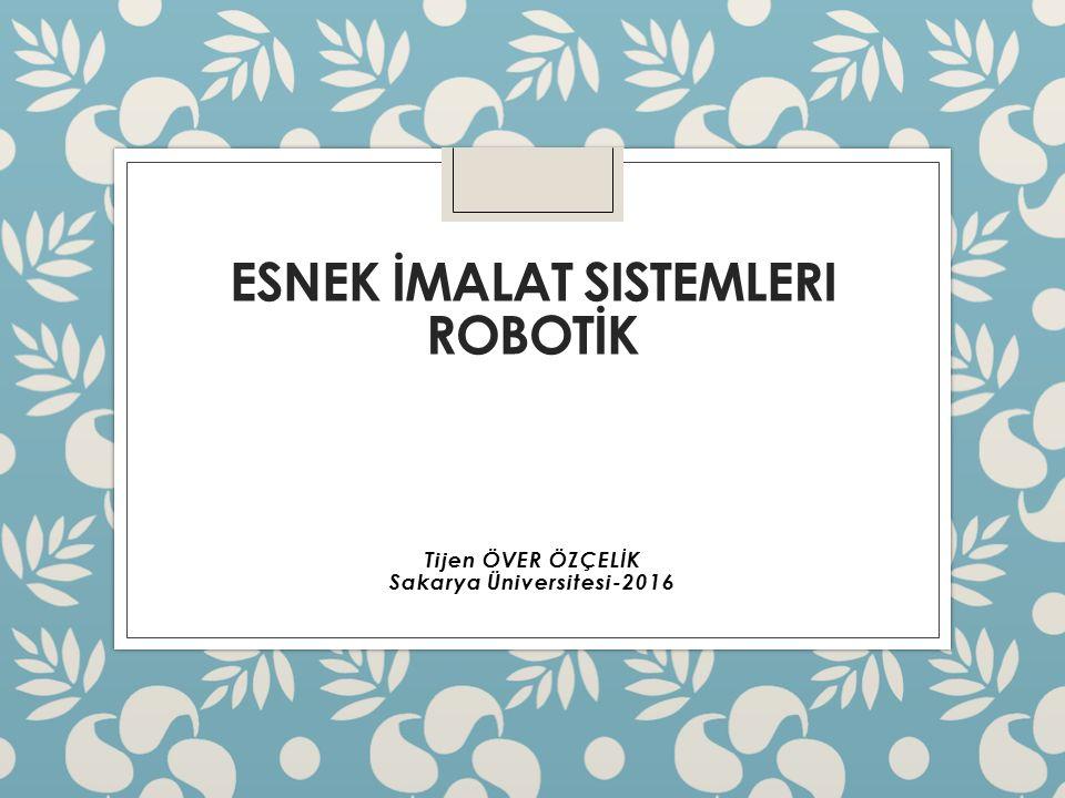 ESNEK İMALAT SISTEMLERI ROBOTİK Tijen ÖVER ÖZÇELİK Sakarya Üniversitesi-2016
