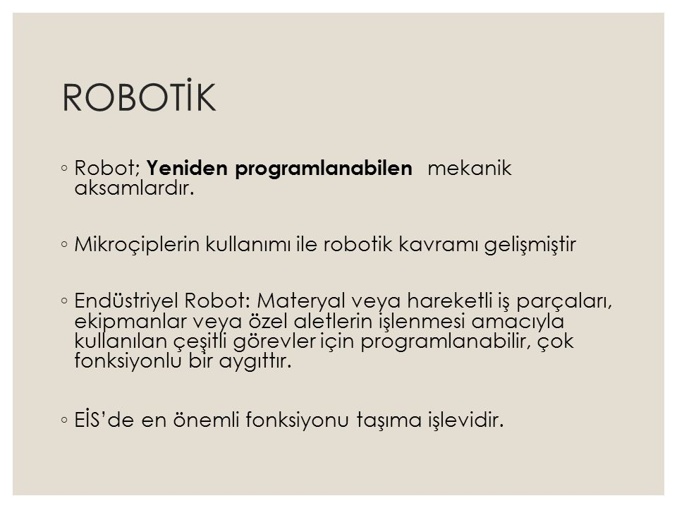 ROBOTİK ◦ Sanayi Robotu: : ◦ Endüstriyel uygulamalarda kullanılan, üç veya daha fazla programlanabilir ekseni olan, otomatik kontrollü, yeniden programlanabilir, çok amaçlı, bir yerde sabit duran veya hareket edebilen manipülatör.