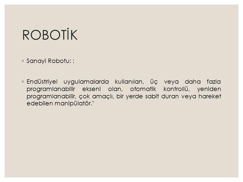 ROBOTİK ◦ Sanayi Robotu: : ◦ Endüstriyel uygulamalarda kullanılan, üç veya daha fazla programlanabilir ekseni olan, otomatik kontrollü, yeniden progra