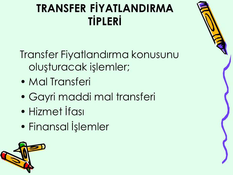 TRANSFER FİYATLANDIRMA TİPLERİ Transfer Fiyatlandırma konusunu oluşturacak işlemler; Mal Transferi Gayri maddi mal transferi Hizmet İfası Finansal İşlemler