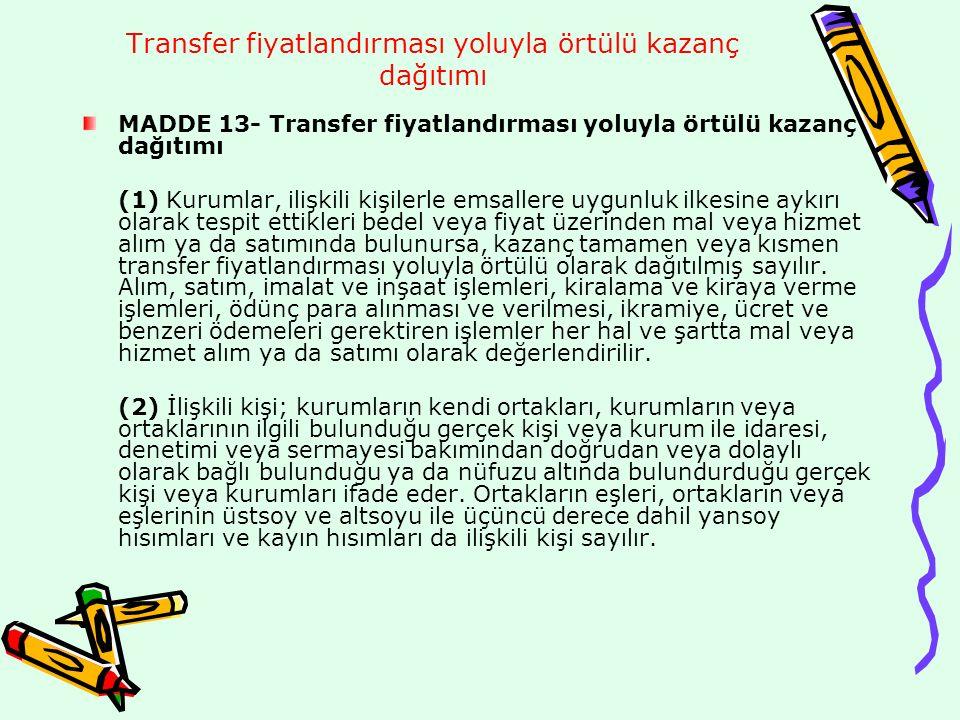 Transfer fiyatlandırması yoluyla örtülü kazanç dağıtımı Kazancın elde edildiği ülke vergi sisteminin, Türk vergi sisteminin yarattığı vergilendirme kapasitesi ile aynı düzeyde bir vergilendirme imkânı sağlayıp sağlamadığı ve bilgi değişimi hususunun göz önünde bulundurulması suretiyle Bakanlar Kurulunca ilan edilen ülkelerde veya bölgelerde bulunan kişilerle yapılmış tüm işlemler, ilişkili kişilerle yapılmış sayılır.