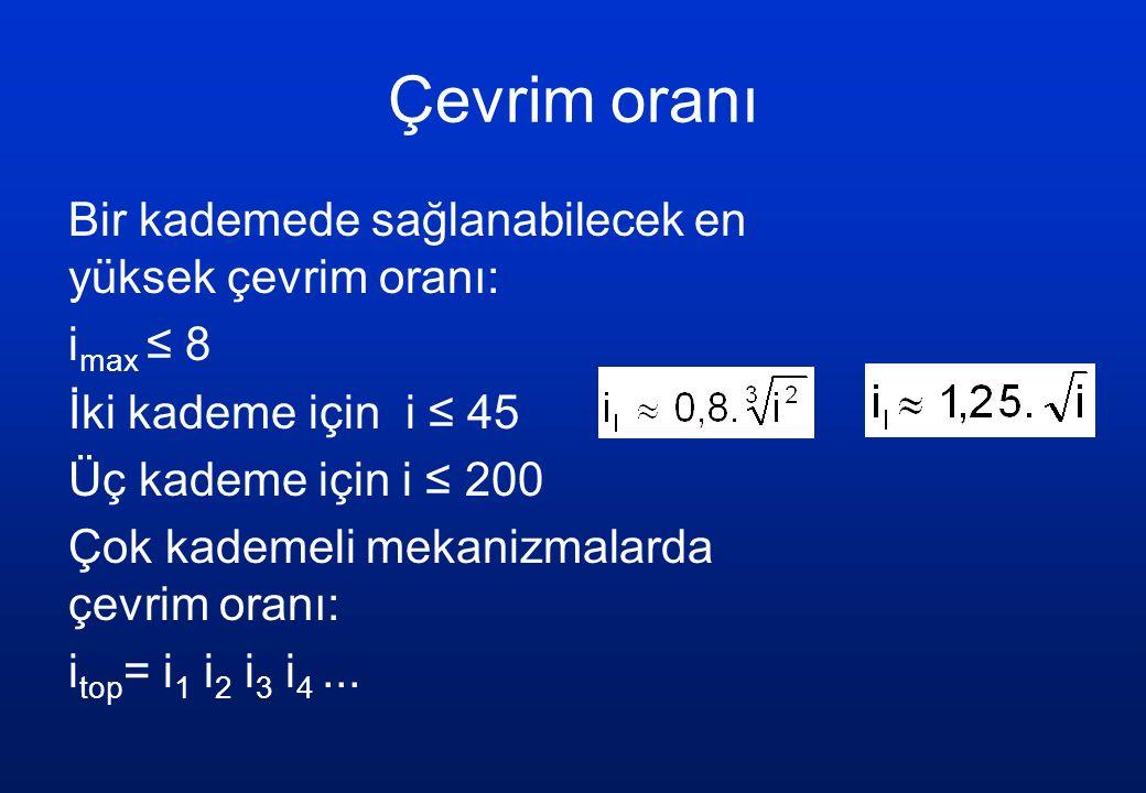 Çevrim oranı Bir kademede sağlanabilecek en yüksek çevrim oranı: i max ≤ 8 İki kademe için i ≤ 45 Üç kademe için i ≤ 200 Çok kademeli mekanizmalarda çevrim oranı: i top = i 1 i 2 i 3 i 4...