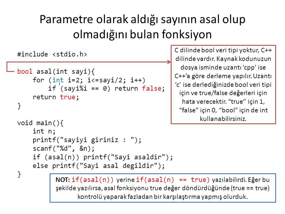 Parametre olarak aldığı sayının asal olup olmadığını bulan fonksiyon #include bool asal(int sayi){ for (int i=2; i<=sayi/2; i++) if (sayi%i == 0) return false; return true; } void main(){ int n; printf( sayiyi giriniz : ); scanf( %d , &n); if (asal(n)) printf( Sayi asaldir ); else printf( Sayi asal degildir ); } C dilinde bool veri tipi yoktur, C++ dilinde vardır.