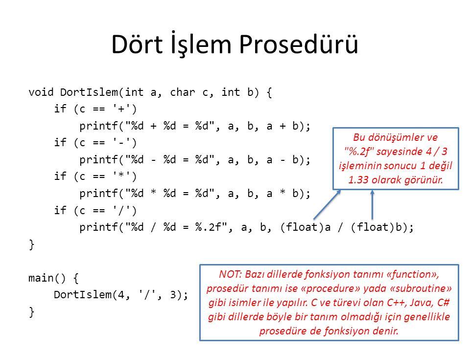 Dört İşlem Prosedürü void DortIslem(int a, char c, int b) { if (c == + ) printf( %d + %d = %d , a, b, a + b); if (c == - ) printf( %d - %d = %d , a, b, a - b); if (c == * ) printf( %d * %d = %d , a, b, a * b); if (c == / ) printf( %d / %d = %.2f , a, b, (float)a / (float)b); } main() { DortIslem(4, / , 3); } NOT: Bazı dillerde fonksiyon tanımı «function», prosedür tanımı ise «procedure» yada «subroutine» gibi isimler ile yapılır.