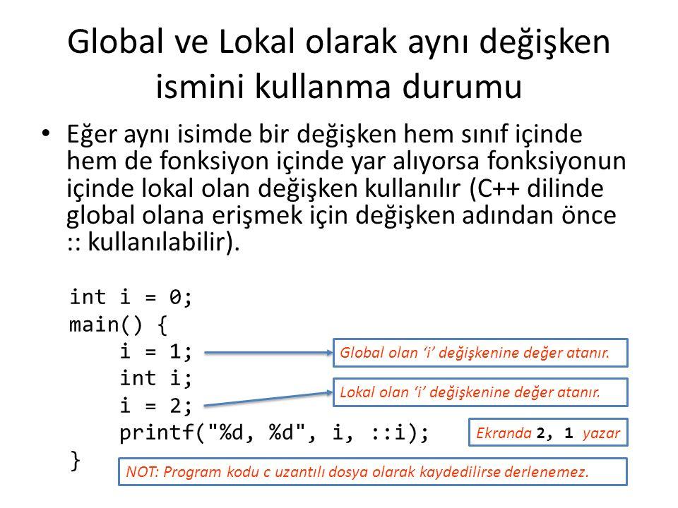 Global ve Lokal olarak aynı değişken ismini kullanma durumu int i = 0; main() { i = 1; int i; i = 2; printf( %d, %d , i, ::i); } Eğer aynı isimde bir değişken hem sınıf içinde hem de fonksiyon içinde yar alıyorsa fonksiyonun içinde lokal olan değişken kullanılır (C++ dilinde global olana erişmek için değişken adından önce :: kullanılabilir).
